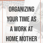 Organizing Your Time as a Work At Home Mother 3