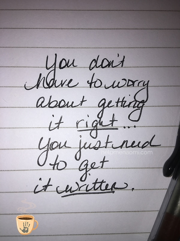 You don't have to worry about getting it right...you just need to get it written.